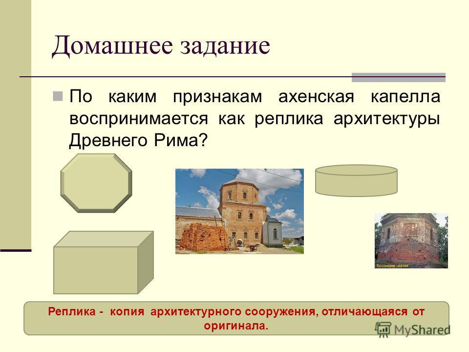 Домашнее задание По каким признакам ахенская капелла воспринимается как реплика архитектуры Древнего Рима? Реплика - копия архитектурного сооружения, отличающаяся от оригинала.