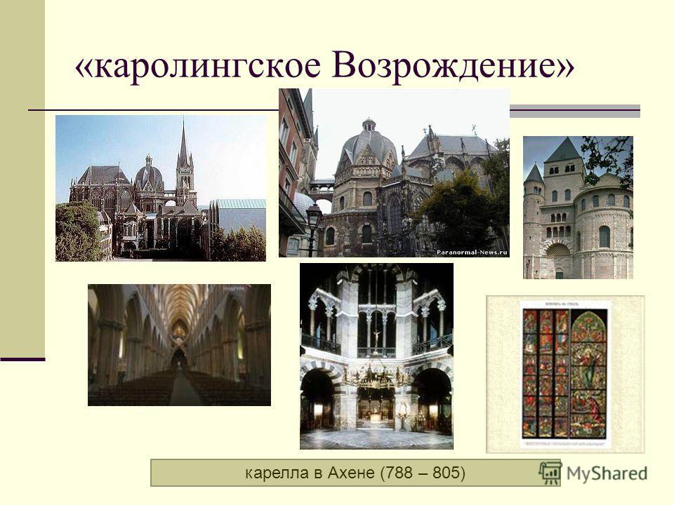 «каролингское Возрождение» карелла в Ахене (788 – 805)