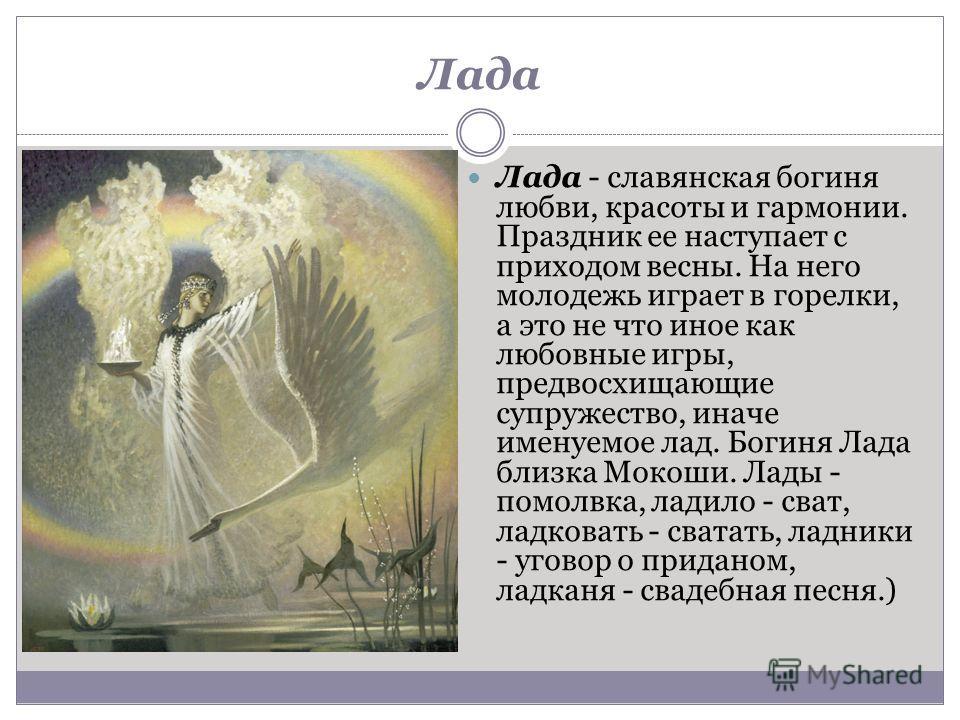 Лада Лада - славянская богиня любви, красоты и гармонии. Праздник ее наступает с приходом весны. На него молодежь играет в горелки, а это не что иное как любовные игры, предвосхищающие супружество, иначе именуемое лад. Богиня Лада близка Мокоши. Лады
