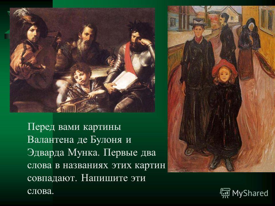 Перед вами картины Валантена де Булоня и Эдварда Мунка. Первые два слова в названиях этих картин совпадают. Напишите эти слова.