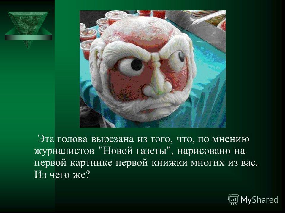 Эта голова вырезана из того, что, по мнению журналистов Новой газеты, нарисовано на первой картинке первой книжки многих из вас. Из чего же?