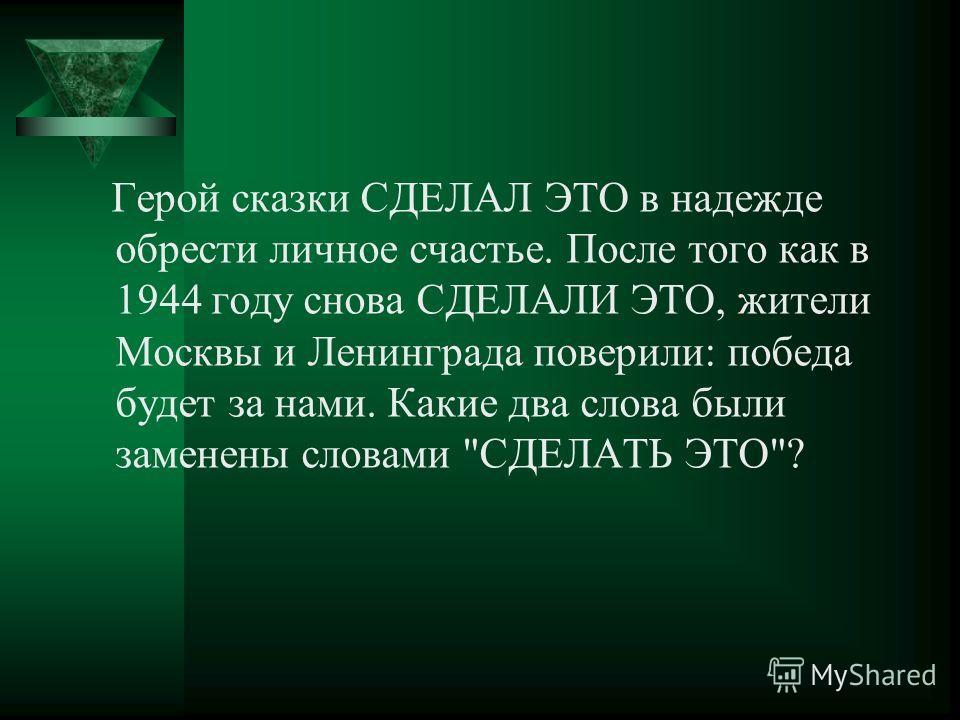 Герой сказки СДЕЛАЛ ЭТО в надежде обрести личное счастье. После того как в 1944 году снова СДЕЛАЛИ ЭТО, жители Москвы и Ленинграда поверили: победа будет за нами. Какие два слова были заменены словами СДЕЛАТЬ ЭТО?