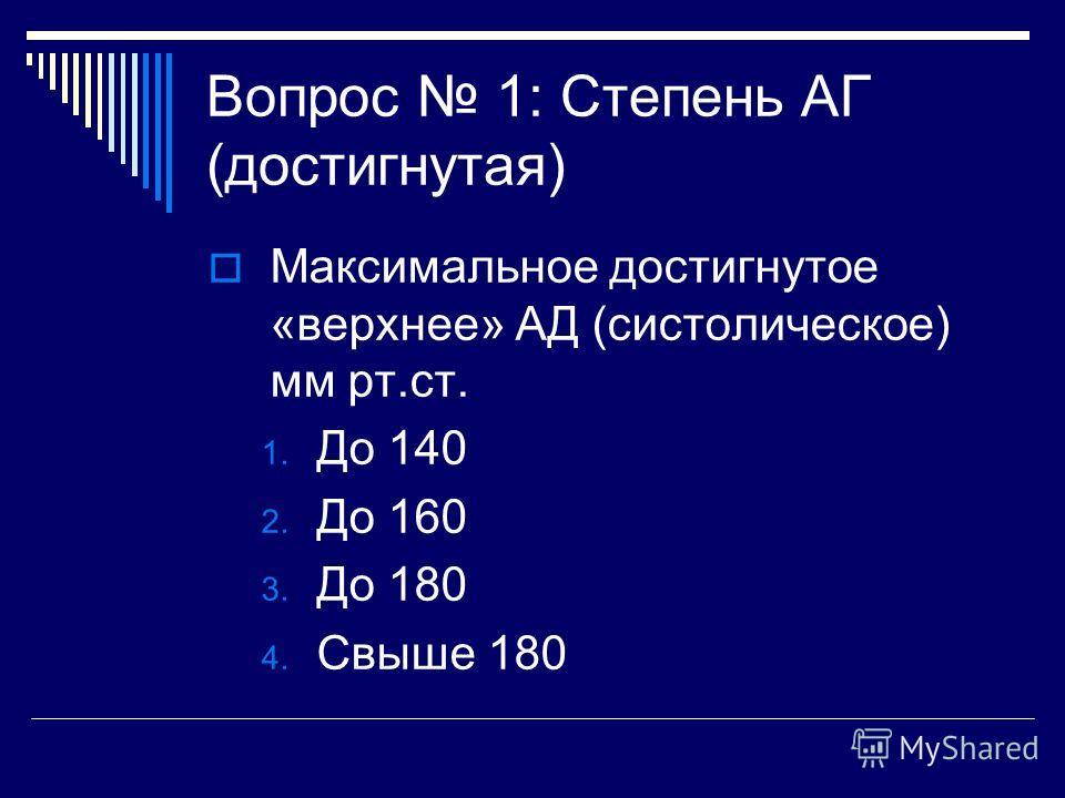 Вопрос 1: Степень АГ (достигнутая) Максимальное достигнутое «верхнее» АД (систолическое) мм рт.ст. 1. До 140 2. До 160 3. До 180 4. Свыше 180