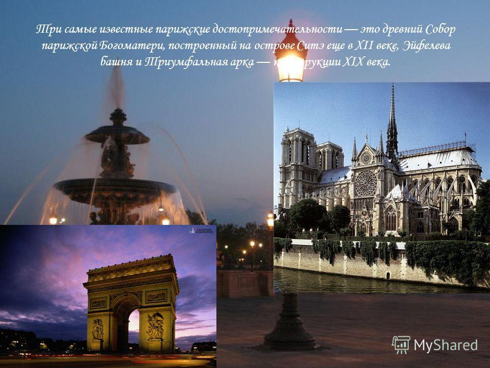 Три самые известные парижские достопримечательности это древний Собор парижской Богоматери, построенный на острове Ситэ еще в XII веке, Эйфелева башня и Триумфальная арка конструкции XIX века.