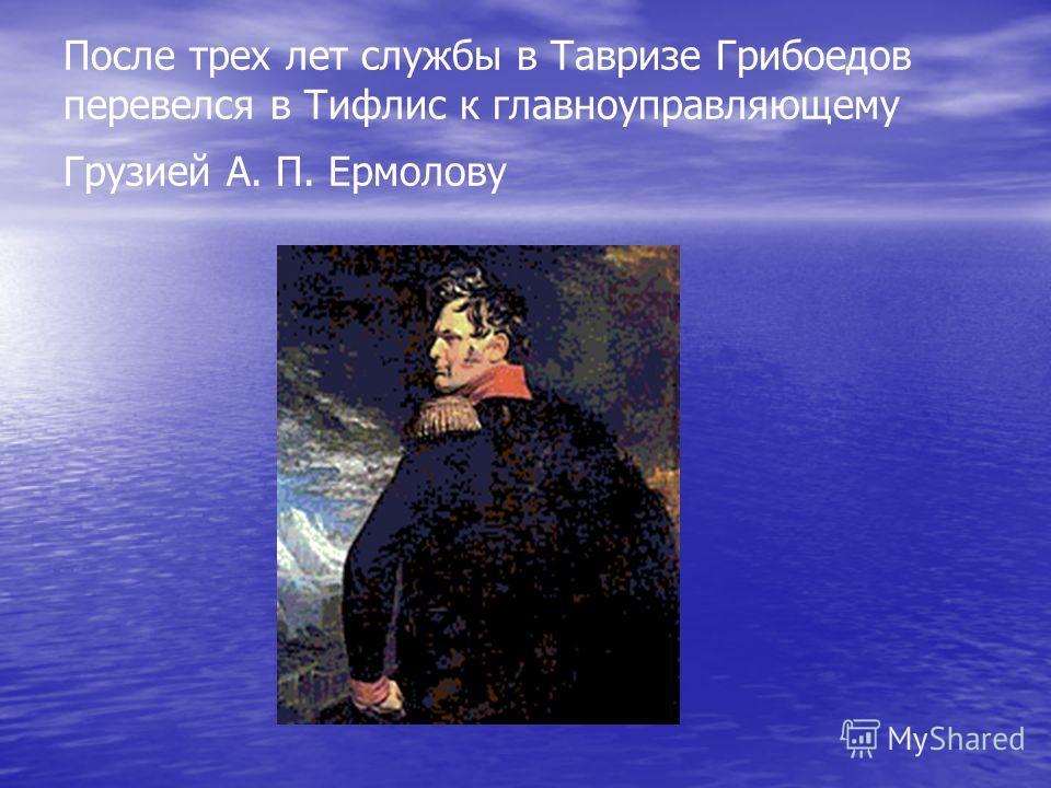 После трех лет службы в Тавризе Грибоедов перевелся в Тифлис к главноуправляющему Грузией А. П. Ермолову