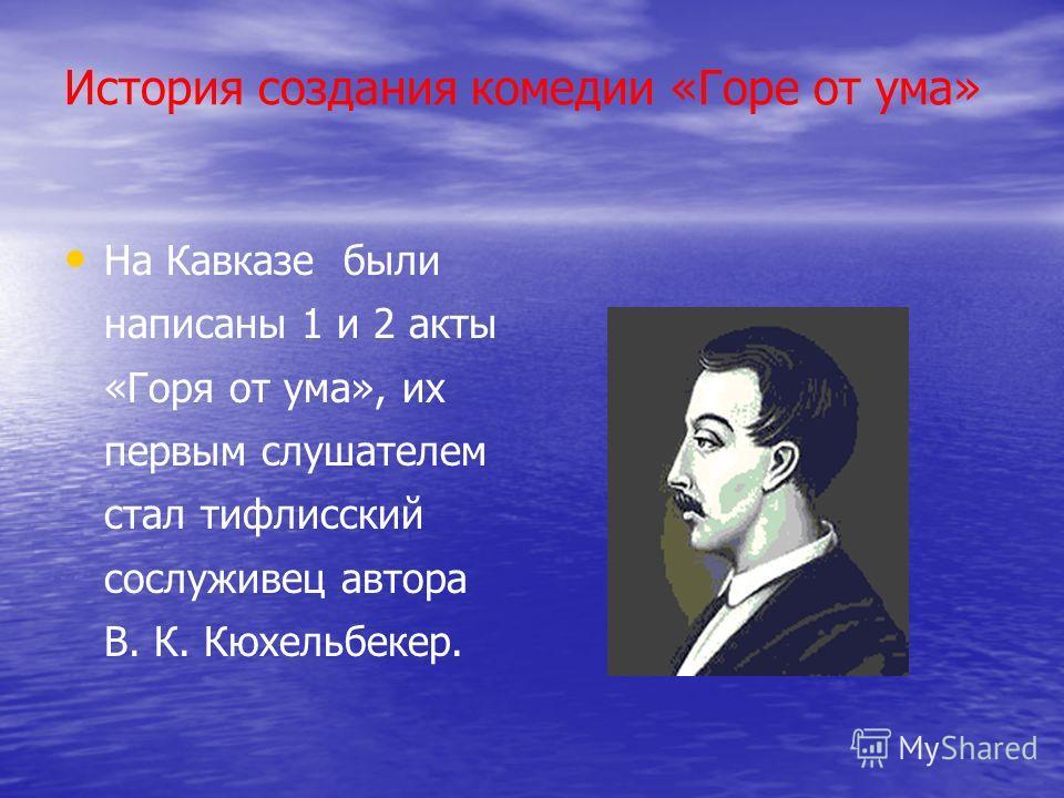 История создания комедии «Горе от ума» На Кавказе были написаны 1 и 2 акты «Горя от ума», их первым слушателем стал тифлисский сослуживец автора В. К. Кюхельбекер.