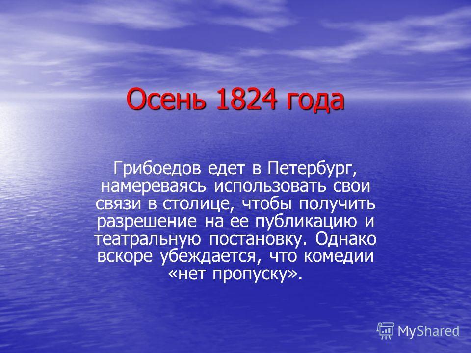 Осень 1824 года Грибоедов едет в Петербург, намереваясь использовать свои связи в столице, чтобы получить разрешение на ее публикацию и театральную постановку. Однако вскоре убеждается, что комедии «нет пропуску».