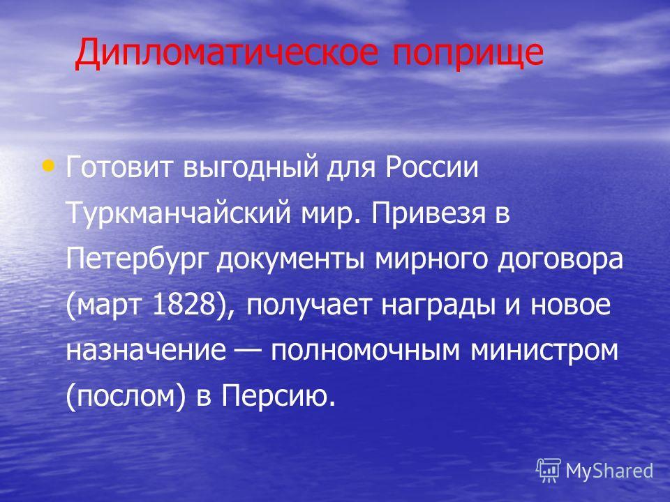 Дипломатическое поприще Готовит выгодный для России Туркманчайский мир. Привезя в Петербург документы мирного договора (март 1828), получает награды и новое назначение полномочным министром (послом) в Персию.