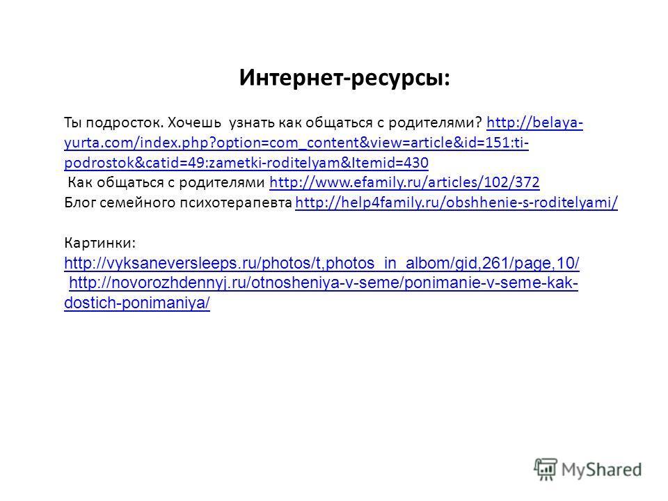 Интернет-ресурсы: Ты подросток. Хочешь узнать как общаться с родителями? http://belaya- yurta.com/index.php?option=com_content&view=article&id=151:ti- podrostok&catid=49:zametki-roditelyam&Itemid=430http://belaya- yurta.com/index.php?option=com_conte