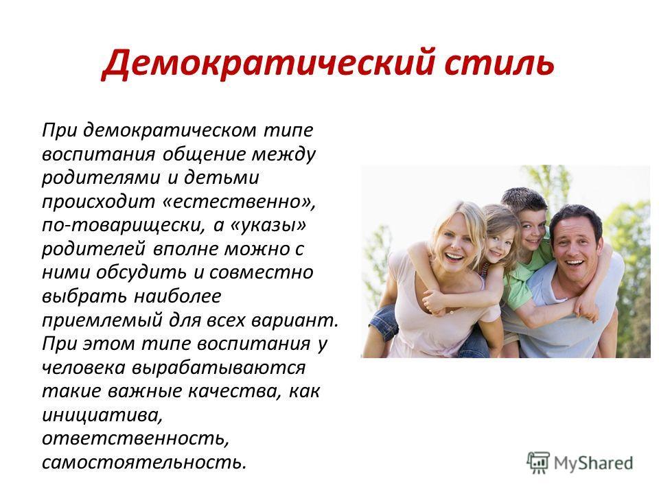 Демократический стиль При демократическом типе воспитания общение между родителями и детьми происходит «естественно», по-товарищески, а «указы» родителей вполне можно с ними обсудить и совместно выбрать наиболее приемлемый для всех вариант. При этом