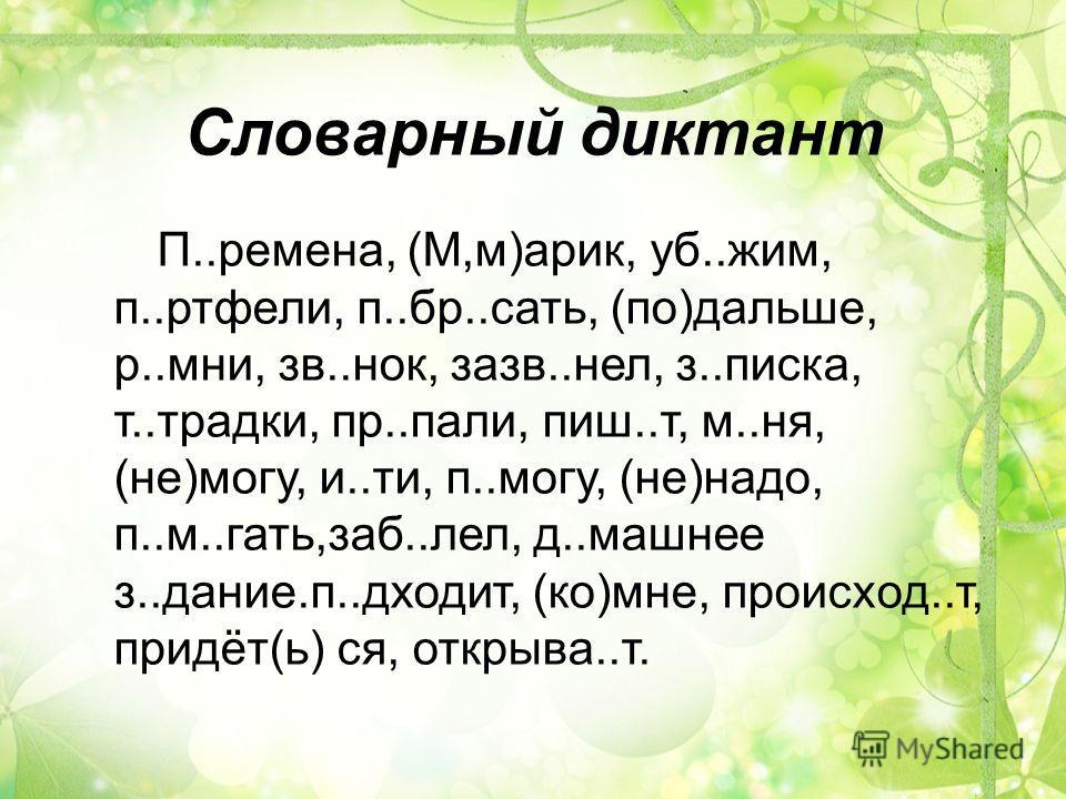 Словарный диктант П..ремена, (М,м)арик, уб..жим, п..ртфели, п..бр..сать, (по)дальше, р..мни, зв..нок, зазв..нел, з..писка, т..традки, пр..пали, пиш..т, м..ня, (не)могу, и..ти, п..могу, (не)надо, п..м..гать,заб..лел, д..машнее з..дание.п..дходит, (ко)
