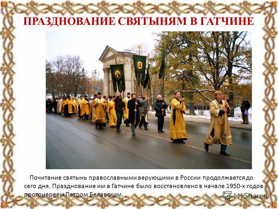 ПРАЗДНОВАНИЕ СВЯТЫНЯМ В ГАТЧИНЕ Почитание святынь православными верующими в России продолжается до сего дня. Празднование им в Гатчине было восстановлено в начале 1950-х годов протоиереем Петром Белавским.
