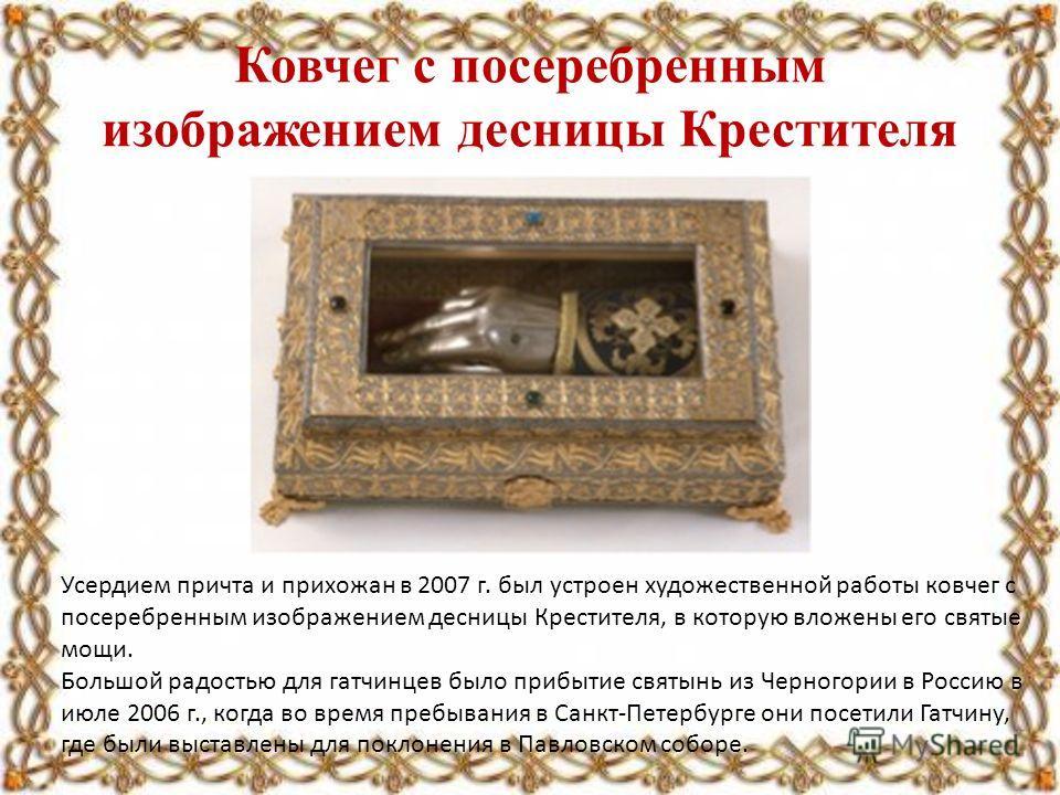 Ковчег с посеребренным изображением десницы Крестителя Усердием причта и прихожан в 2007 г. был устроен художественной работы ковчег с посеребренным изображением десницы Крестителя, в которую вложены его святые мощи. Большой радостью для гатчинцев бы