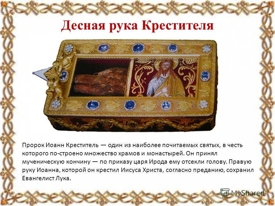 Десная рука Крестителя Пророк Иоанн Креститель один из наиболее почитаемых святых, в честь которого по-строено множество храмов и монастырей. Он принял мученическую кончину по приказу царя Ирода ему отсекли голову. Правую руку Иоанна, которой он крес
