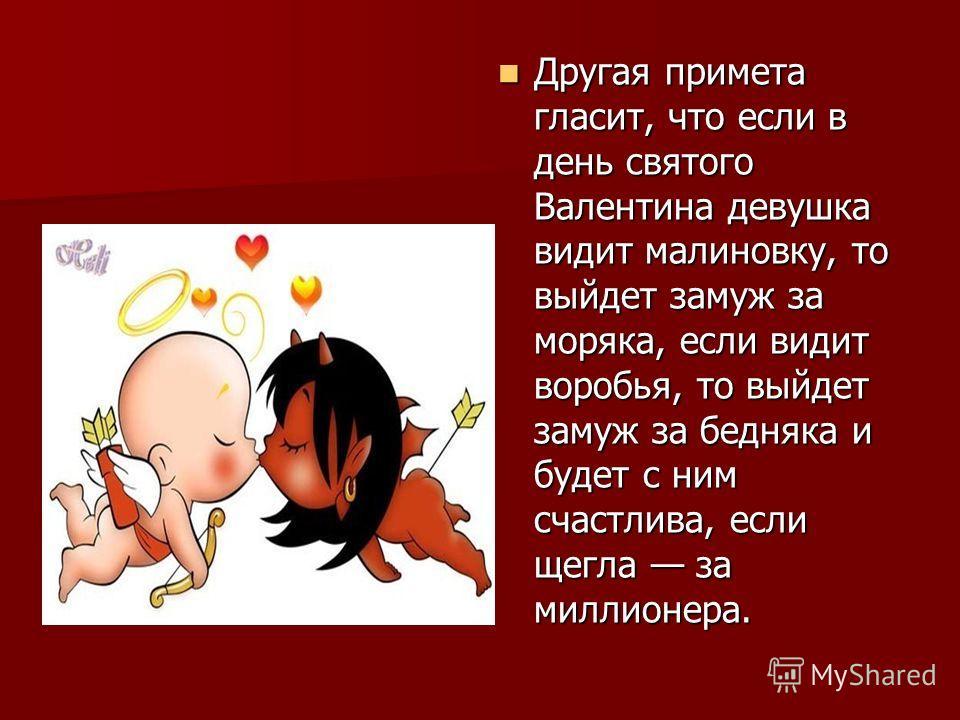 Другая примета гласит, что если в день святого Валентина девушка видит малиновку, то выйдет замуж за моряка, если видит воробья, то выйдет замуж за бедняка и будет с ним счастлива, если щегла за миллионера. Другая примета гласит, что если в день свят
