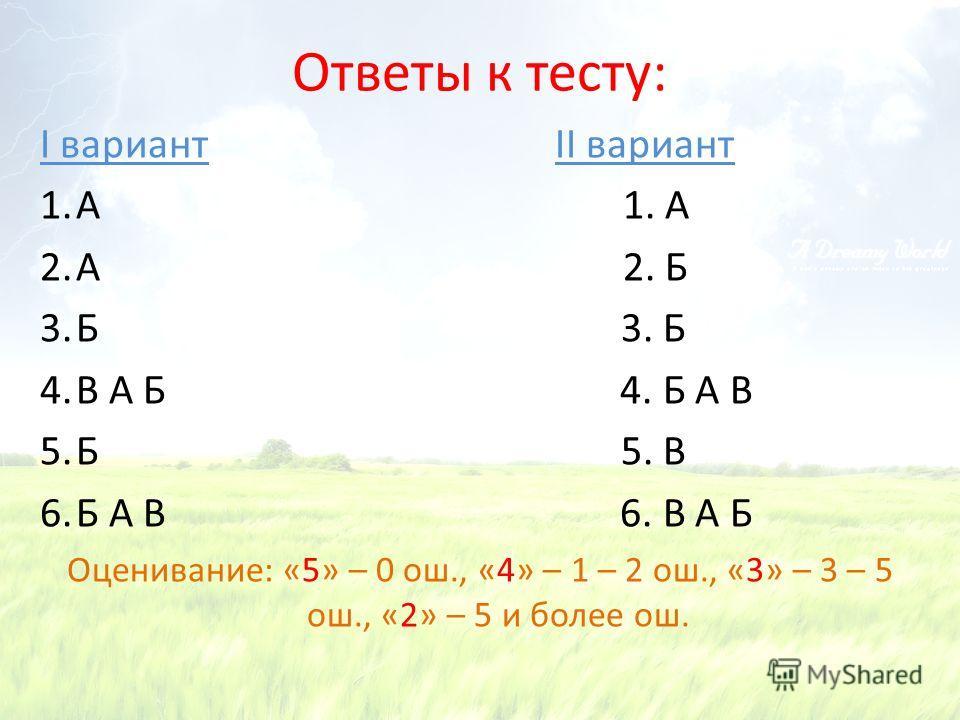 Ответы к тесту: I вариант II вариант 1.А 1. А 2.А 2. Б 3.Б 3. Б 4.В А Б 4. Б А В 5.Б 5. В 6.Б А В 6. В А Б Оценивание: «5» – 0 ош., «4» – 1 – 2 ош., «3» – 3 – 5 ош., «2» – 5 и более ош.