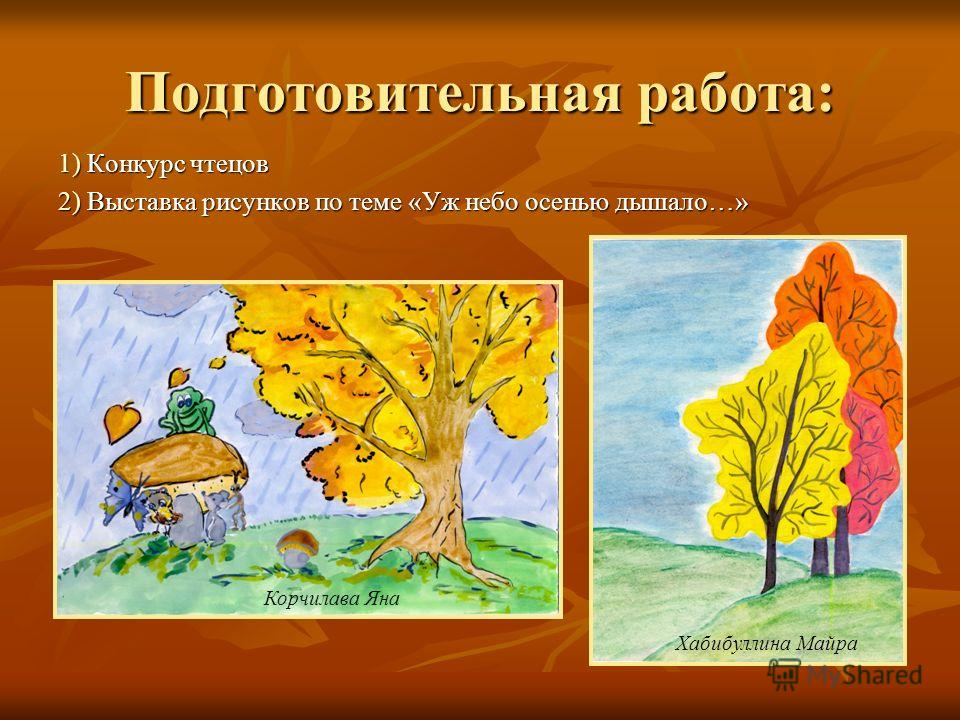 Подготовительная работа: 1) Конкурс чтецов 2) Выставка рисунков по теме «Уж небо осенью дышало…» Хабибуллина Майра Корчилава Яна