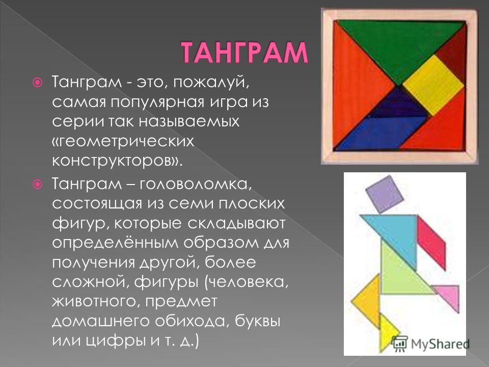 Танграм - это, пожалуй, самая популярная игра из серии так называемых «геометрических конструкторов». Танграм – головоломка, состоящая из семи плоских фигур, которые складывают определённым образом для получения другой, более сложной, фигуры (человек