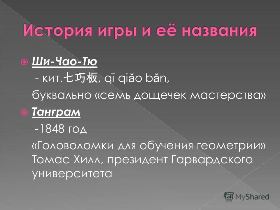 Ши-Чао-Тю - кит., qī qi ǎ o b ǎ n, буквально «семь дощечек мастерства» Танграм -1848 год «Головоломки для обучения геометрии» Томас Хилл, президент Гарвардского университета