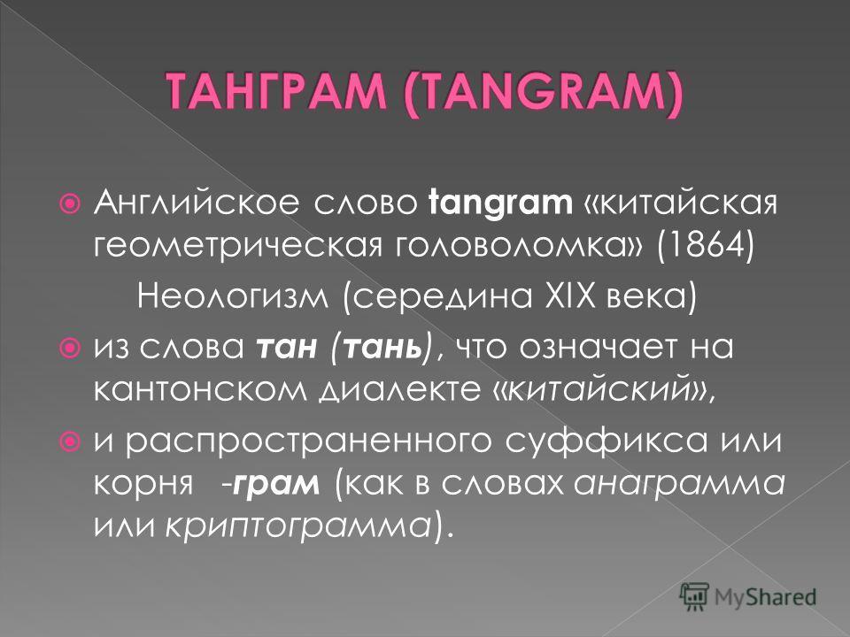 Английское слово tangram «китайская геометрическая головоломка» (1864) Неологизм (середина XIX века) из слова тан ( тань ), что означает на кантонском диалекте «китайский», и распространенного суффикса или корня- грам (как в словах анаграмма или крип