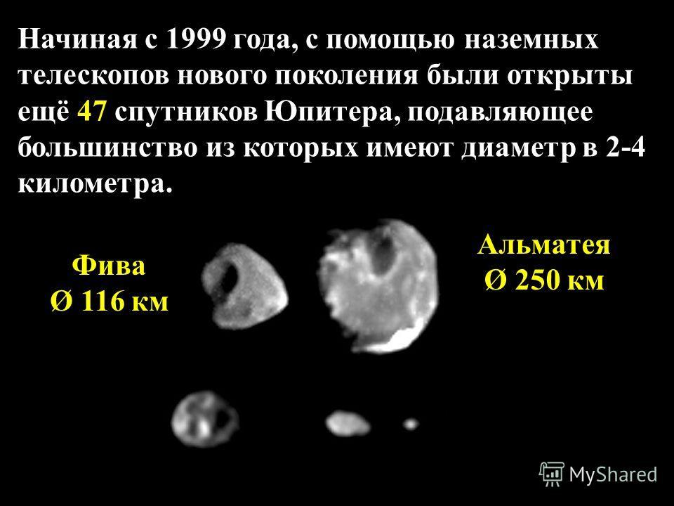 Начиная с 1999 года, с помощью наземных телескопов нового поколения были открыты ещё 47 спутников Юпитера, подавляющее большинство из которых имеют диаметр в 2-4 километра. Альматея Ø 250 км Фива Ø 116 км