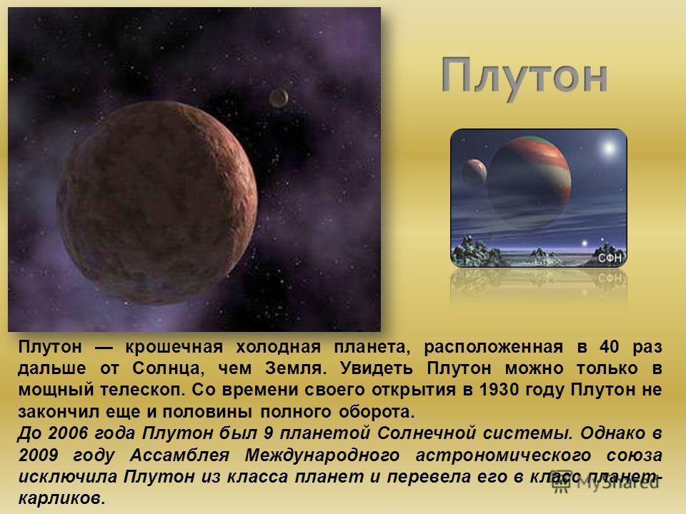 Плутон крошечная холодная планета, расположенная в 40 раз дальше от Солнца, чем Земля. Увидеть Плутон можно только в мощный телескоп. Со времени своего открытия в 1930 году Плутон не закончил еще и половины полного оборота. До 2006 года Плутон был 9
