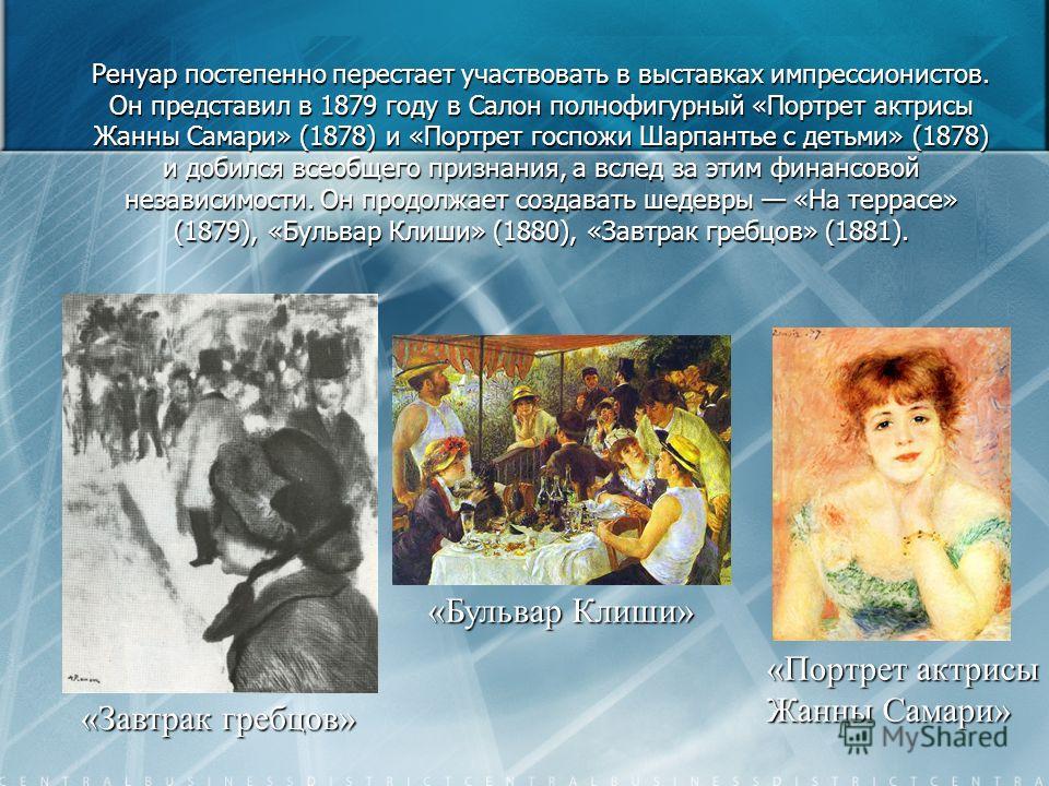Ренуар постепенно перестает участвовать в выставках импрессионистов. Он представил в 1879 году в Салон полнофигурный «Портрет актрисы Жанны Самари» (1878) и «Портрет госпожи Шарпантье с детьми» (1878) и добился всеобщего признания, а вслед за этим фи