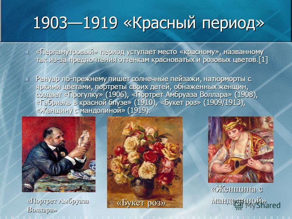 19031919 «Красный период» «Перламутровый» период уступает место «красному», названному так из-за предпочтения оттенкам красноватых и розовых цветов.[1] «Перламутровый» период уступает место «красному», названному так из-за предпочтения оттенкам красн