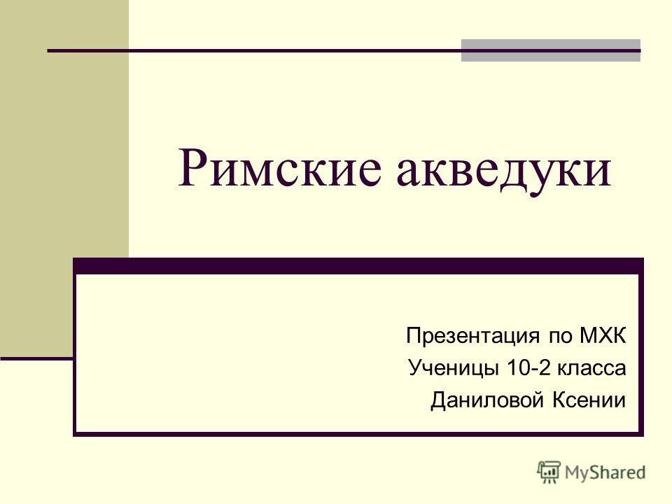 Римские акведуки Презентация по МХК Ученицы 10-2 класса Даниловой Ксении