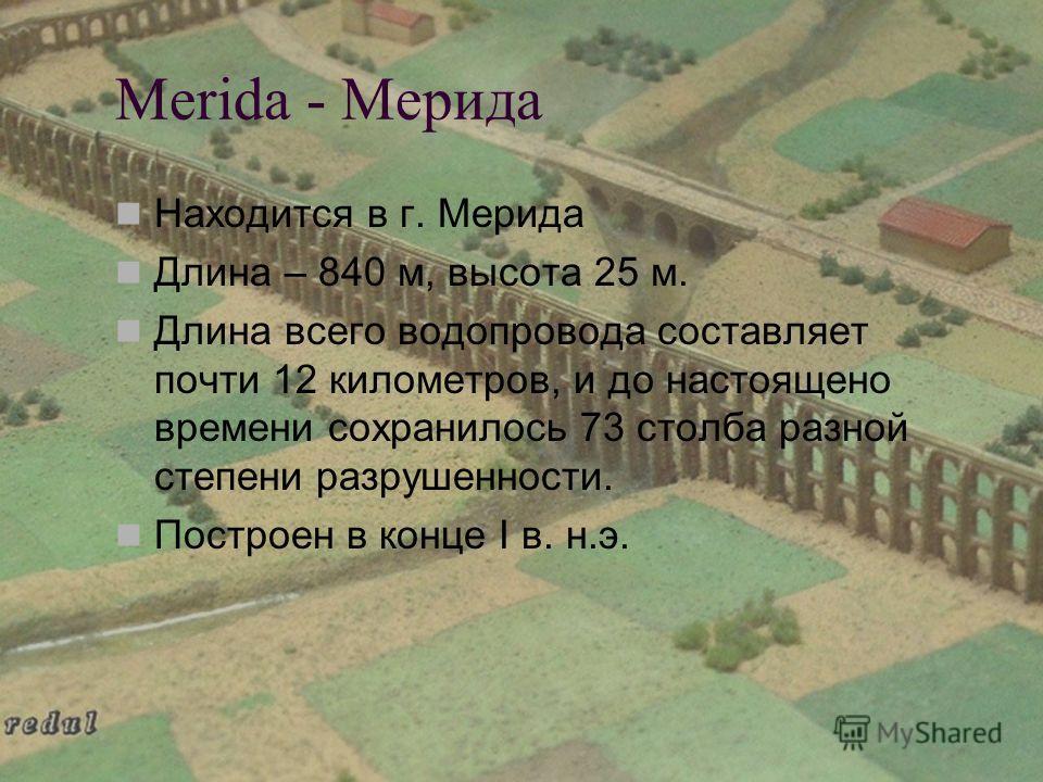 Merida - Мерида Находится в г. Мерида Длина – 840 м, высота 25 м. Длина всего водопровода составляет почти 12 километров, и до настоящено времени сохранилось 73 столба разной степени разрушенности. Построен в конце I в. н.э.