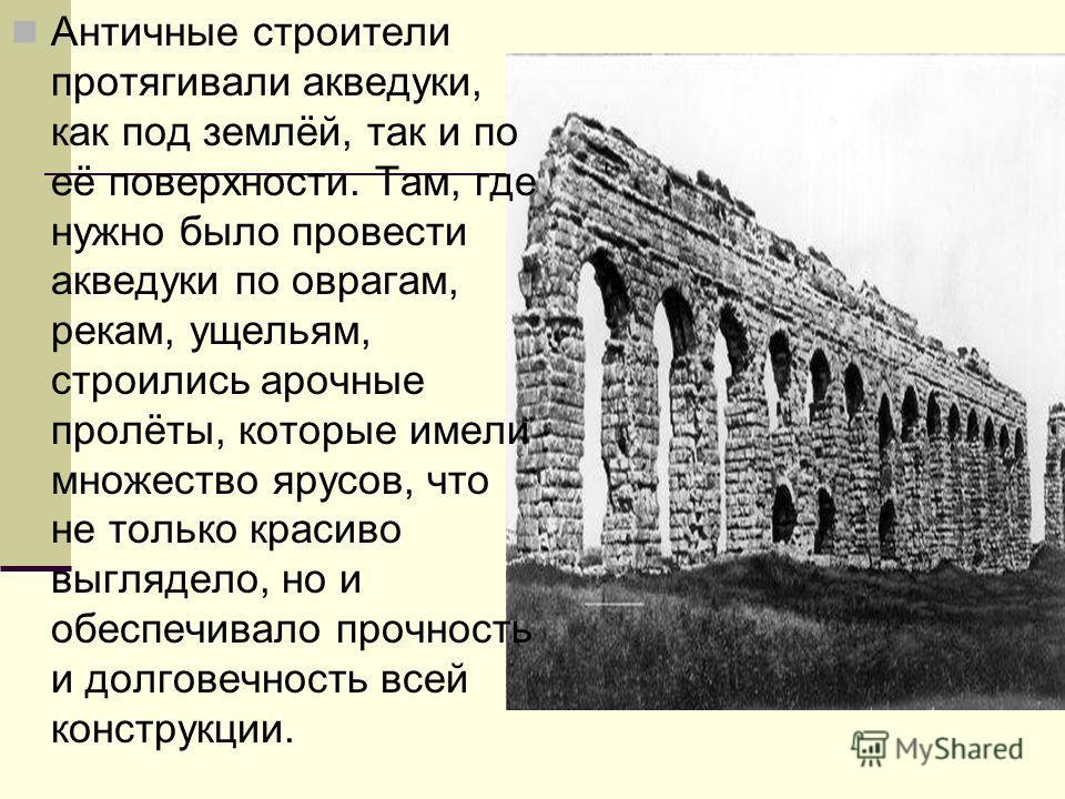 Античные строители протягивали акведуки, как под землёй, так и по её поверхности. Там, где нужно было провести акведуки по оврагам, рекам, ущельям, строились арочные пролёты, которые имели множество ярусов, что не только красиво выглядело, но и обесп