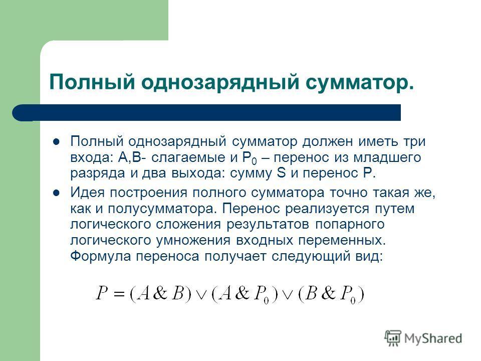 Полный однозарядный сумматор. Полный однозарядный сумматор должен иметь три входа: А,В- слагаемые и Р 0 – перенос из младшего разряда и два выхода: сумму S и перенос Р. Идея построения полного сумматора точно такая же, как и полусумматора. Перенос ре