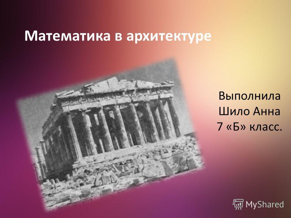 Математика в архитектуре Выполнила Шило Анна 7 «Б» класс.