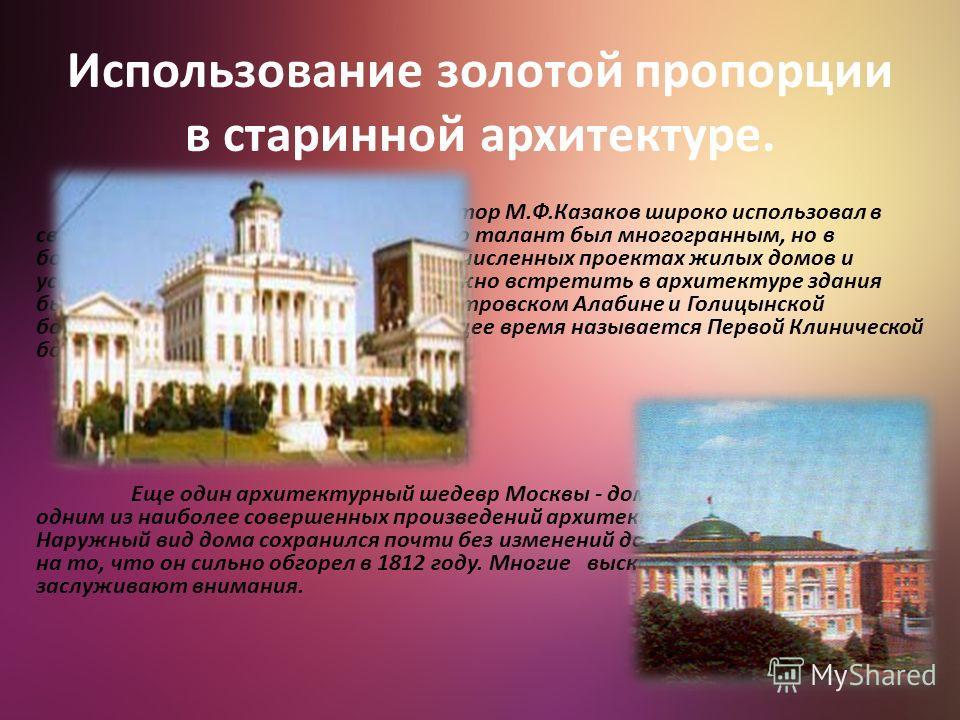 Использование золотой пропорции в старинной архитектуре. Знаменитый русский архитектор М.Ф.Казаков широко использовал в своем творчестве золотое сечение. Его талант был многогранным, но в большей степени он проявился в многочисленных проектах жилых д