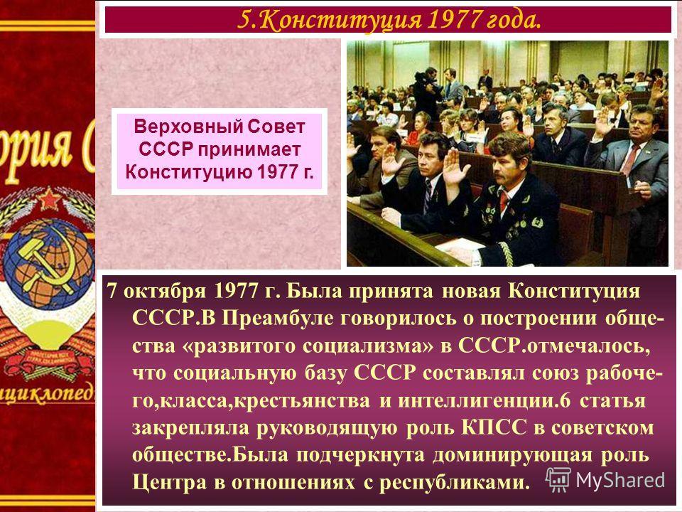 7 октября 1977 г. Была принята новая Конституция СССР.В Преамбуле говорилось о построении обще- ства «развитого социализма» в СССР.отмечалось, что социальную базу СССР составлял союз рабоче- го,класса,крестьянства и интеллигенции.6 статья закрепляла
