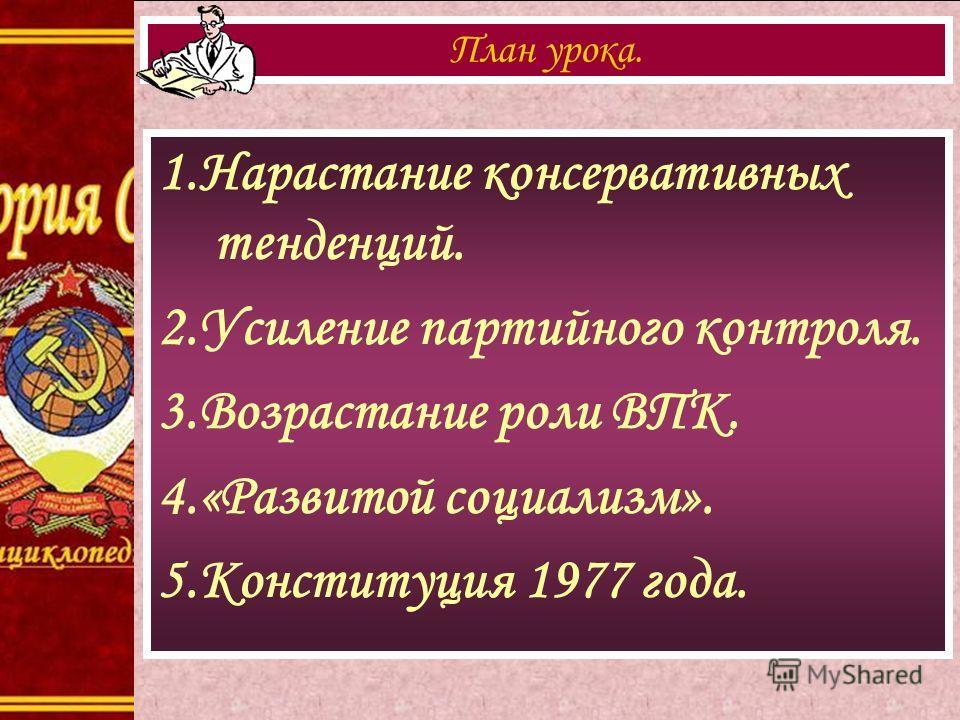 1.Нарастание консервативных тенденций. 2.Усиление партийного контроля. 3.Возрастание роли ВПК. 4.«Развитой социализм». 5.Конституция 1977 года. План урока.