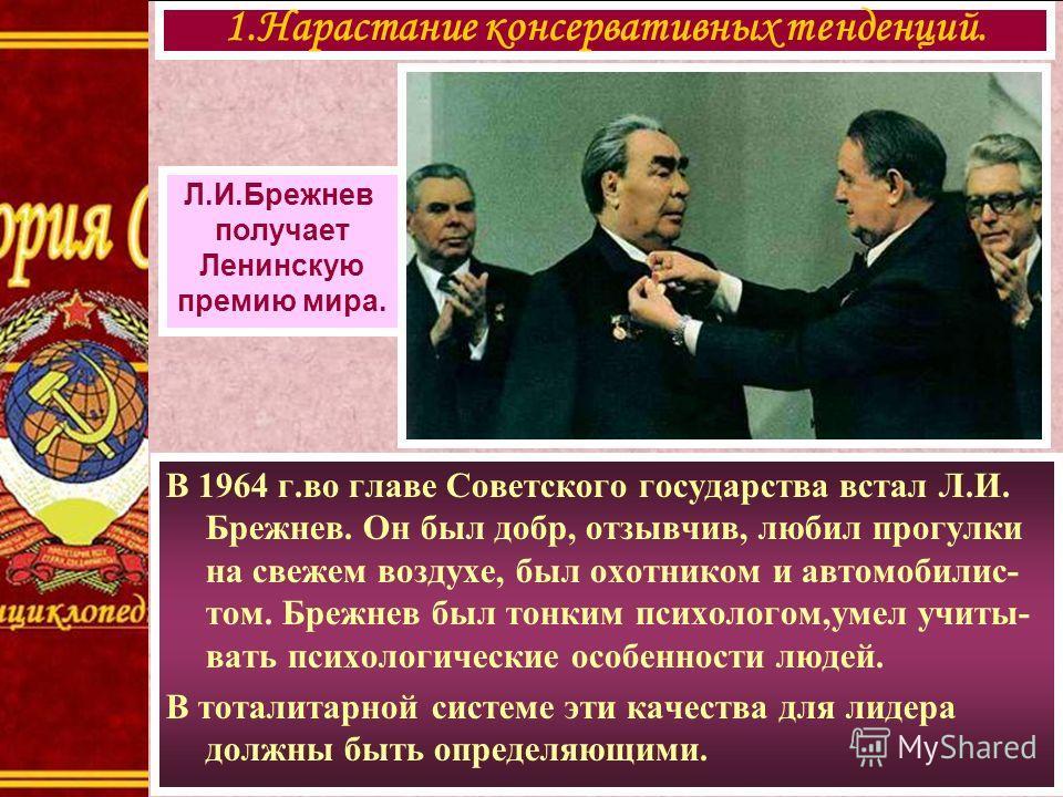 В 1964 г.во главе Советского государства встал Л.И. Брежнев. Он был добр, отзывчив, любил прогулки на свежем воздухе, был охотником и автомобилис- том. Брежнев был тонким психологом,умел учиты- вать психологические особенности людей. В тоталитарной с