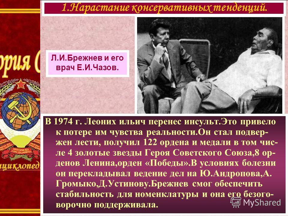 1.Нарастание консервативных тенденций. Л.И.Брежнев и его врач Е.И.Чазов. В 1974 г. Леоних ильич перенес инсульт.Это привело к потере им чувства реальности.Он стал подвер- жен лести, получил 122 ордена и медали в том чис- ле 4 золотые звезды Героя Сов
