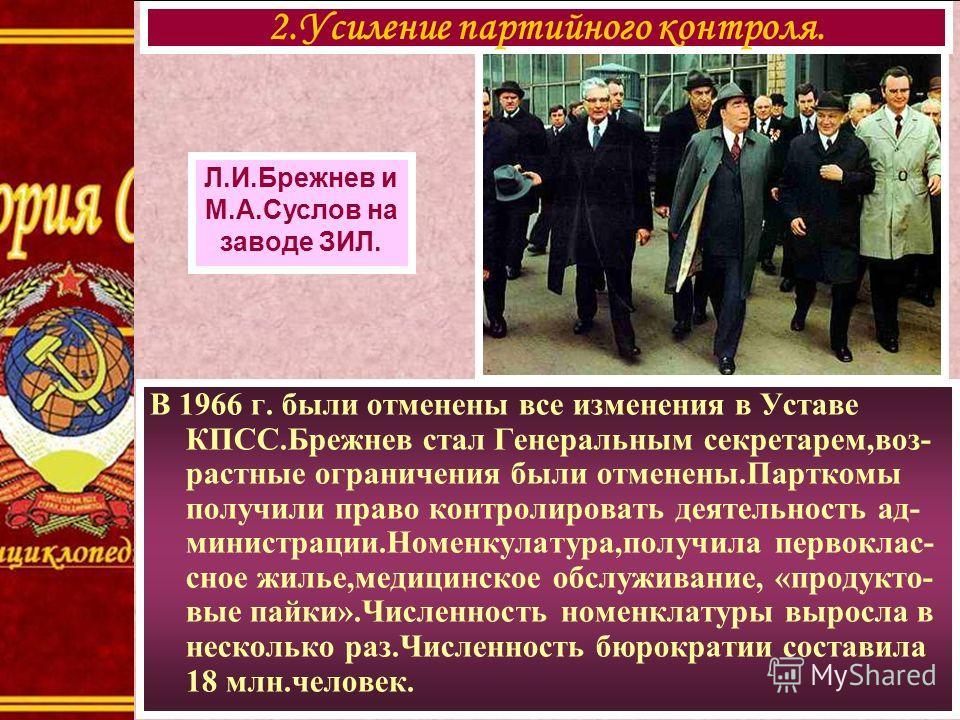 В 1966 г. были отменены все изменения в Уставе КПСС.Брежнев стал Генеральным секретарем,воз- растные ограничения были отменены.Парткомы получили право контролировать деятельность ад- министрации.Номенкулатура,получила первоклас- сное жилье,медицинско