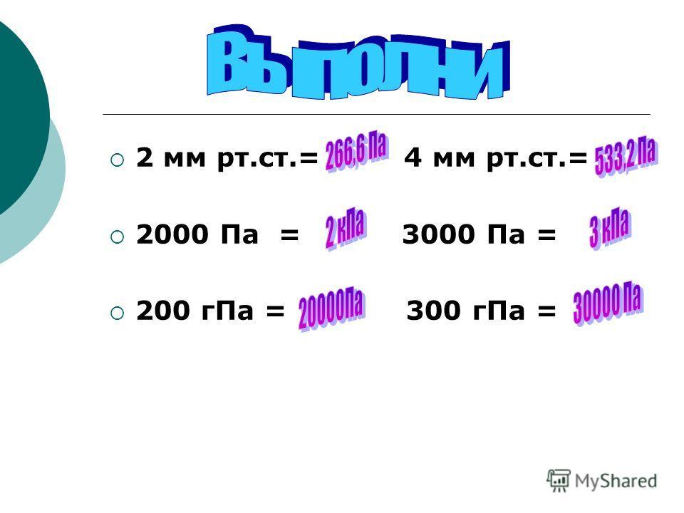 2 мм рт.ст.= 4 мм рт.ст.= 2000 Па = 3000 Па = 200 гПа = 300 гПа =