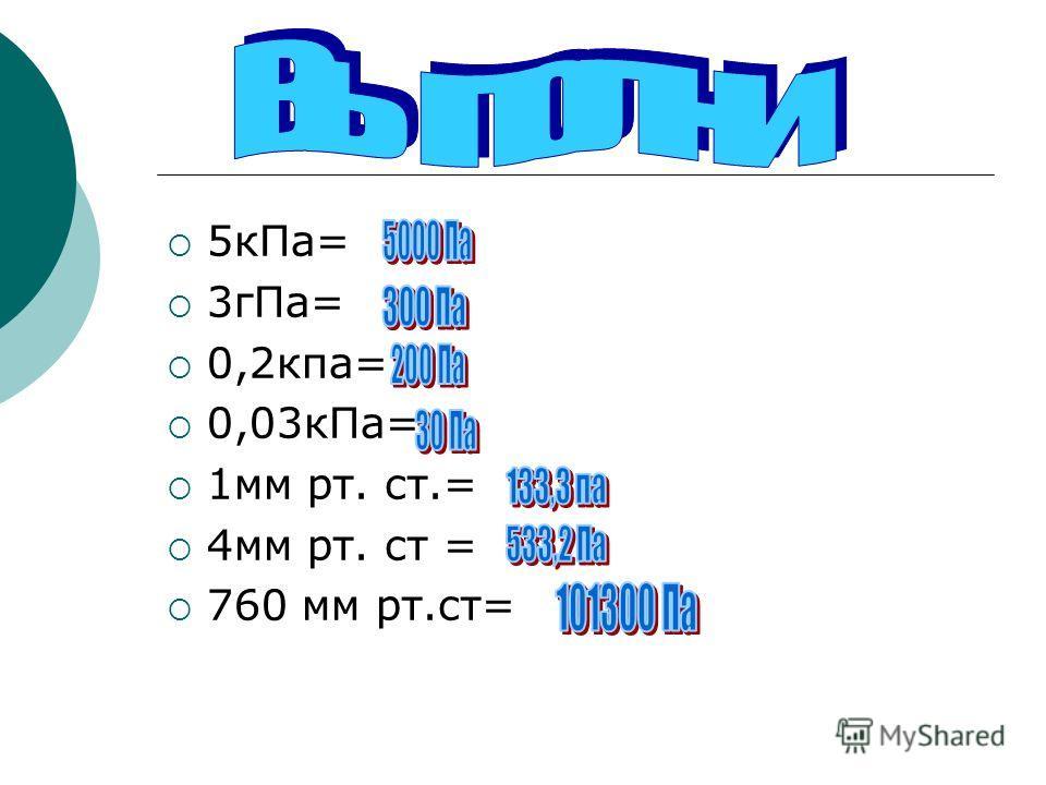 5кПа= 3гПа= 0,2кпа= 0,03кПа= 1мм рт. ст.= 4мм рт. ст = 760 мм рт.ст=