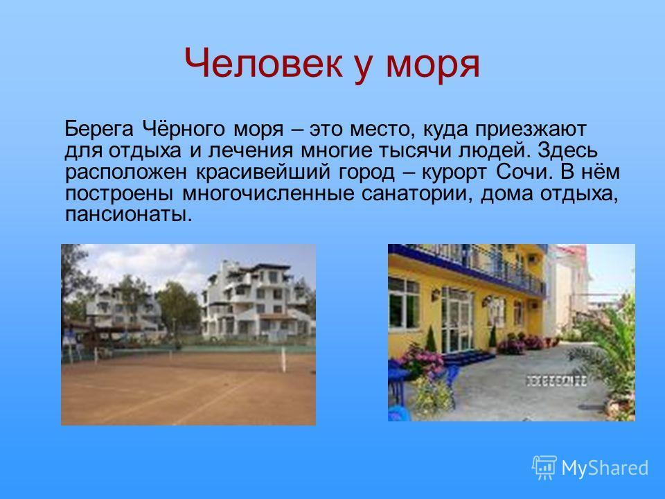 Человек у моря Берега Чёрного моря – это место, куда приезжают для отдыха и лечения многие тысячи людей. Здесь расположен красивейший город – курорт Сочи. В нём построены многочисленные санатории, дома отдыха, пансионаты.