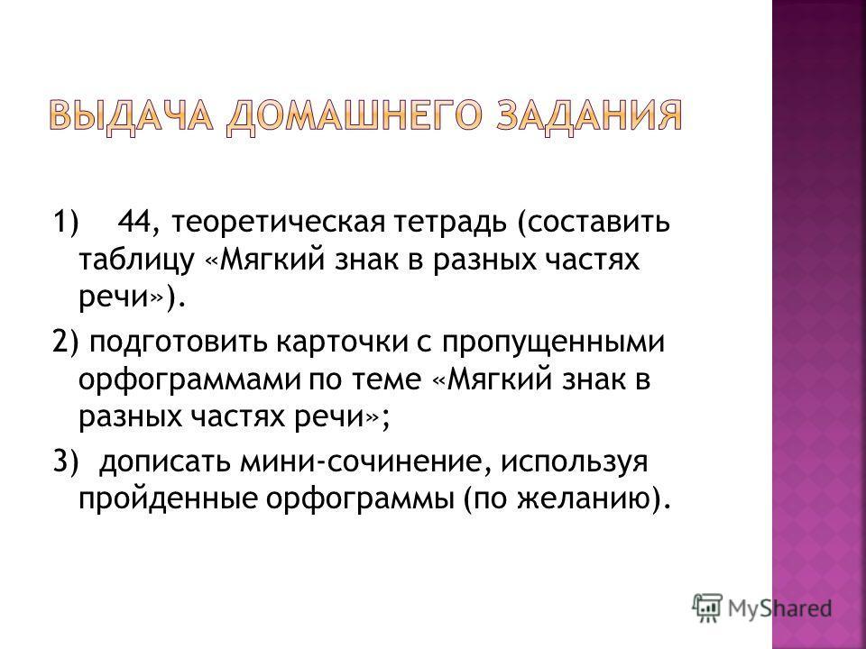 1) 44, теоретическая тетрадь (составить таблицу «Мягкий знак в разных частях речи»). 2) подготовить карточки с пропущенными орфограммами по теме «Мягкий знак в разных частях речи»; 3) дописать мини-сочинение, используя пройденные орфограммы (по желан