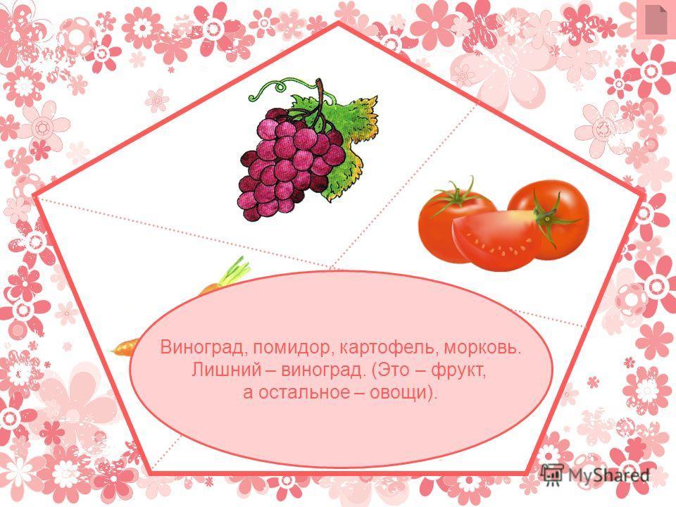 Виноград, помидор, картофель, морковь. Лишний – виноград. (Это – фрукт, а остальное – овощи).