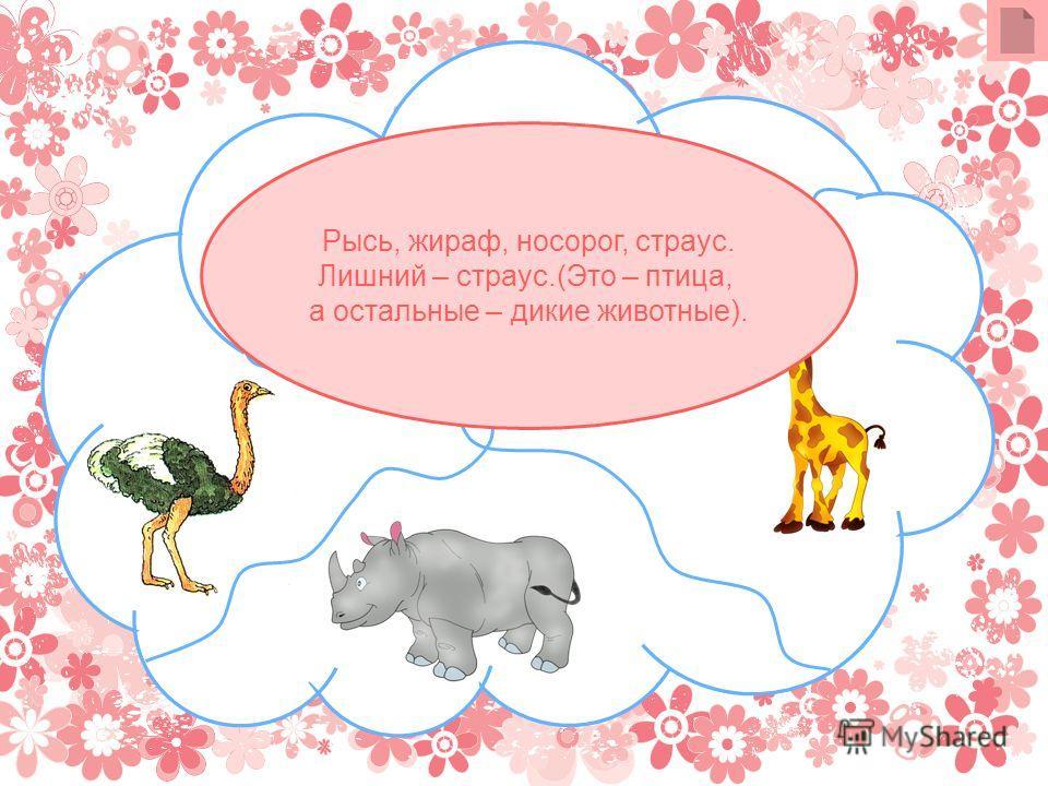 Рысь, жираф, носорог, страус. Лишний – страус.(Это – птица, а остальные – дикие животные).