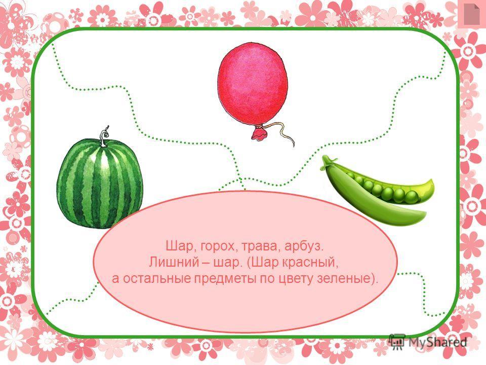 Шар, горох, трава, арбуз. Лишний – шар. (Шар красный, а остальные предметы по цвету зеленые).