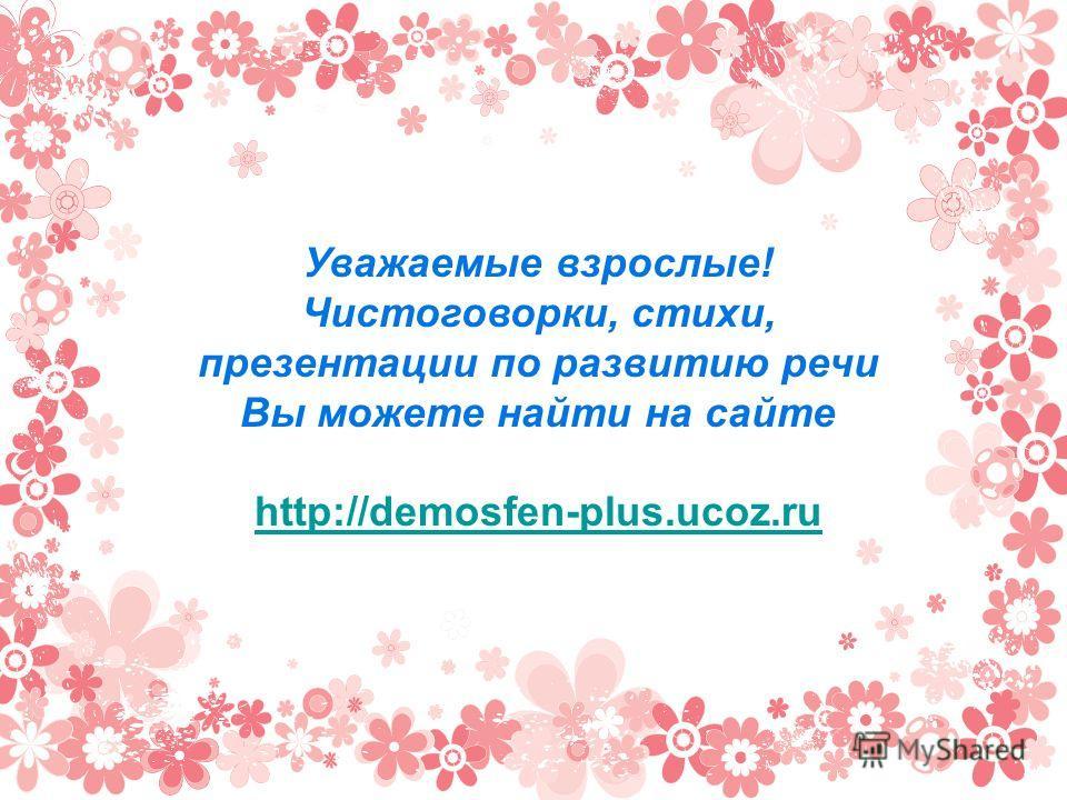 Уважаемые взрослые! Чистоговорки, стихи, презентации по развитию речи Вы можете найти на сайте http://demosfen-plus.ucoz.ru