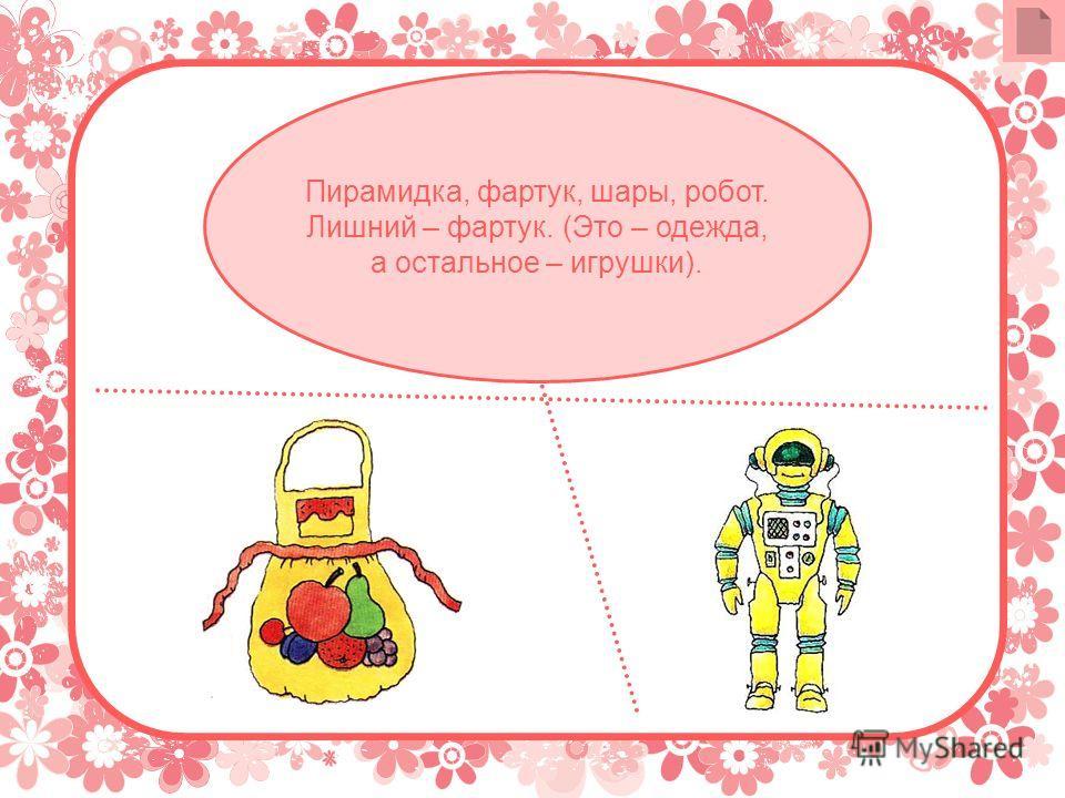 Пирамидка, фартук, шары, робот. Лишний – фартук. (Это – одежда, а остальное – игрушки).