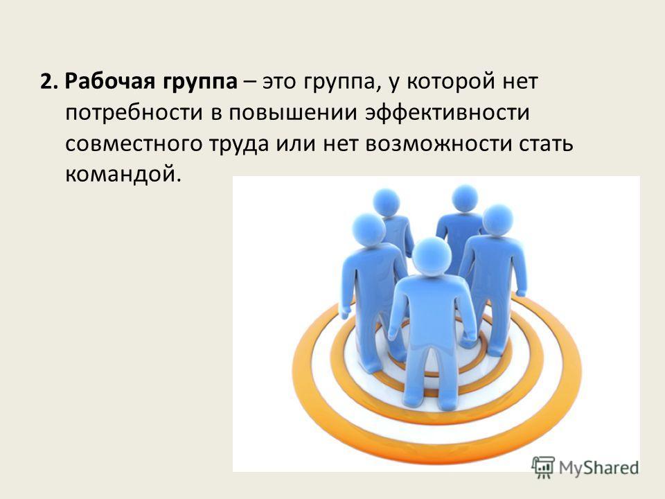 2. Рабочая группа – это группа, у которой нет потребности в повышении эффективности совместного труда или нет возможности стать командой.