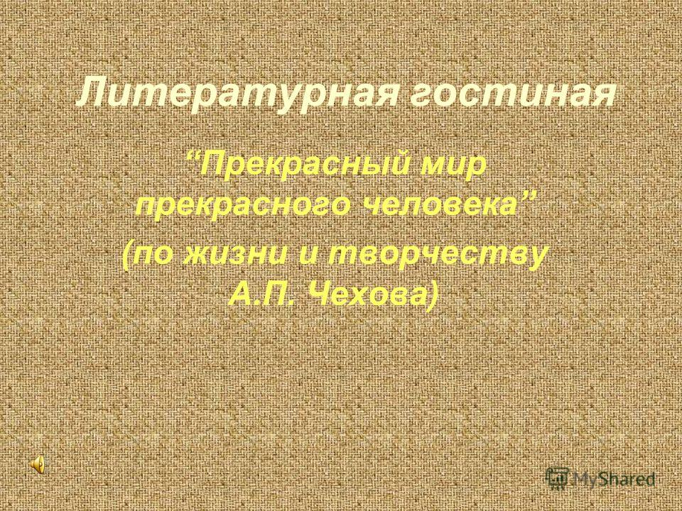 Литературная гостиная Прекрасный мир прекрасного человека (по жизни и творчеству А.П. Чехова)